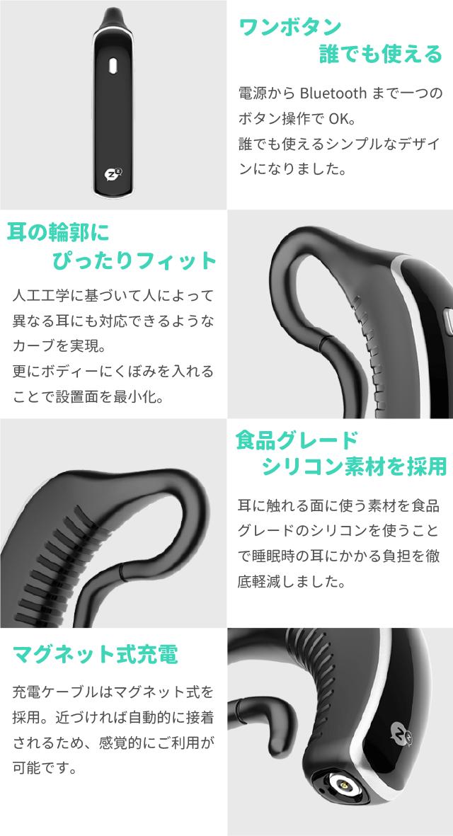 ワンボタン誰でも使える 電源からBluetoothまで一つのボタン操作でOK。 誰でも使えるシンプルなデザインになりました。  耳の輪郭にぴったりフィット 人工工学に基づいて人によって異なる耳にも対応できるようなカーブを実現。 更にボディーにくぼみを入れることで設置面を最小化。  食品グレードシリコン素材を採用 耳に触れる面に使う素材を食品グレードのシリコンを使うことで睡眠時の耳にかかる負担を徹底軽減しました。  マグネット式充電 充電ケーブルはマグネット式を採用。近づければ自動的に接着されるため、感覚的にご利用が可能です。