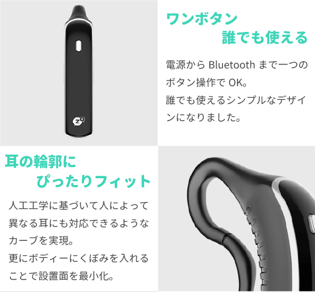 ワンボタン誰でも使える 電源からBluetoothまで一つのボタン操作でOK。 誰でも使えるシンプルなデザインになりました。  耳の輪郭にぴったりフィット 人工工学に基づいて人によって異なる耳にも対応できるようなカーブを実現。 更にボディーにくぼみを入れることで設置面を最小化。