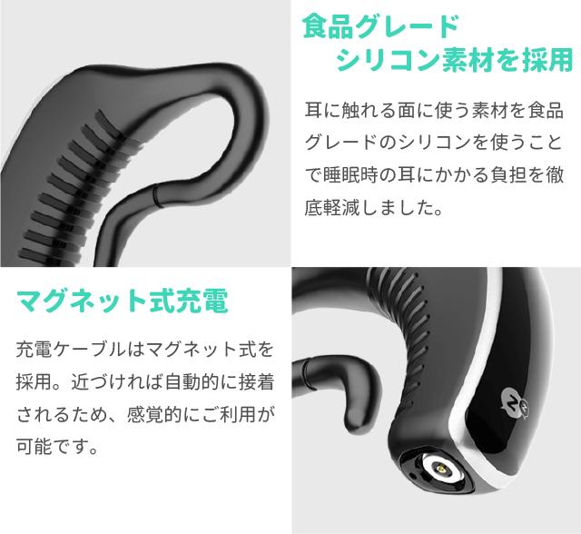 食品グレードシリコン素材を採用 耳に触れる面に使う素材を食品グレードのシリコンを使うことで睡眠時の耳にかかる負担を徹底軽減しました。  マグネット式充電 充電ケーブルはマグネット式を採用。近づければ自動的に接着されるため、感覚的にご利用が可能です。